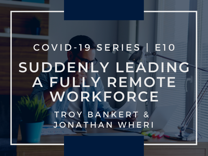 E10: COVID-19 & Suddenly Leading a Fully Remote Workforce